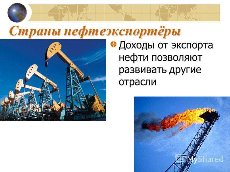 Страны нефтеэкспортёры Доходы от экспорта нефти позволяют развивать другие отрасли