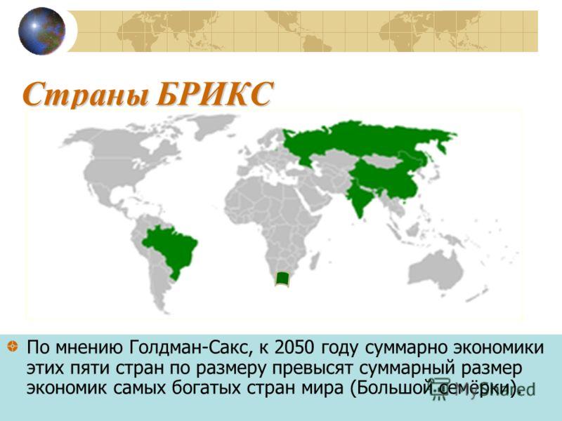 Страны БРИКС По мнению Голдман-Сакс, к 2050 году суммарно экономики этих пяти стран по размеру превысят суммарный размер экономик самых богатых стран мира (Большой семёрки).