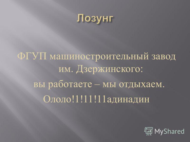 ФГУП машиностроительный завод им. Дзержинского : вы работаете – мы отдыхаем. Ололо !1!11!11 адинадин