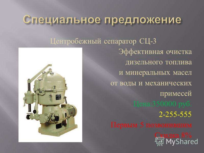 Центробежный сепаратор СЦ -3 Эффективная очистка дизельного топлива и минеральных масел от воды и механических примесей Цена :350000 руб. 2-255-555 Первым 5 позвонившим Скидка 8%