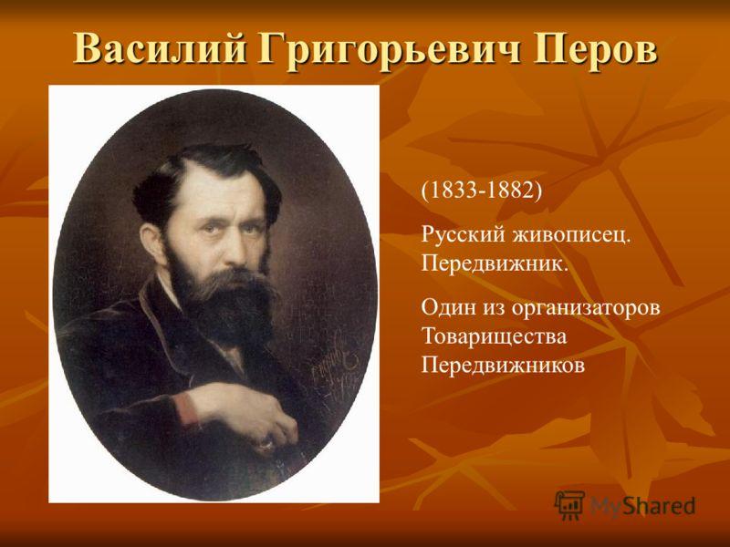 Василий Григорьевич Перов (1833-1882) Русский живописец. Передвижник. Один из организаторов Товарищества Передвижников
