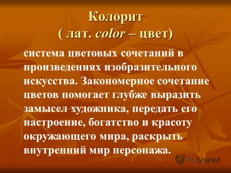 Колорит ( лат. color – цвет) система цветовых сочетаний в произведениях изобразительного искусства. Закономерное сочетание цветов помогает глубже выразить замысел художника, передать его настроение, богатство и красоту окружающего мира, раскрыть внут