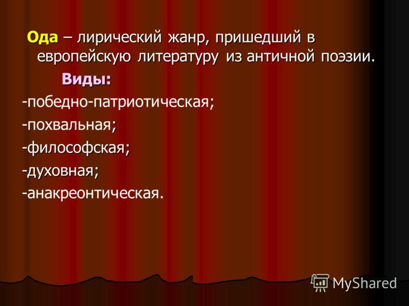 Ода – лирический жанр, пришедший в европейскую литературу из античной поэзии. Ода – лирический жанр, пришедший в европейскую литературу из античной поэзии. Виды: Виды: -победно-патриотическая; ; -похвальная;-философская;-духовная; -анакреонтическая.