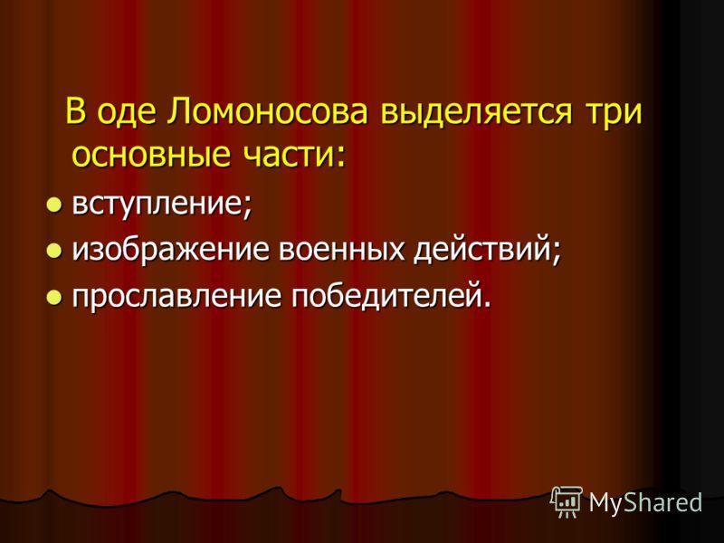 В оде Ломоносова выделяется три основные части: В оде Ломоносова выделяется три основные части: вступление; вступление; изображение военных действий; изображение военных действий; прославление победителей. прославление победителей.