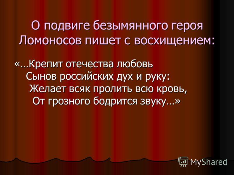 О подвиге безымянного героя Ломоносов пишет с восхищением: «…Крепит отечества любовь Сынов российских дух и руку: Желает всяк пролить всю кровь, От грозного бодрится звуку…»
