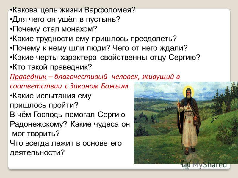 Какова цель жизни Варфоломея? Для чего он ушёл в пустынь? Почему стал монахом? Какие трудности ему пришлось преодолеть? Почему к нему шли люди? Чего от него ждали? Какие черты характера свойственны отцу Сергию? Кто такой праведник? Праведник – благоч