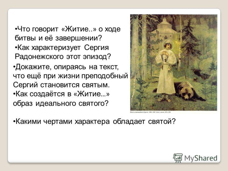 Что говорит « Житие.. » о ходе битвы и её завершении? Как характеризует Сергия Радонежского этот эпизод? Докажите, опираясь на текст, что ещё при жизни преподобный Сергий становится святым. Как создаётся в « Житие …» образ идеального святого? Какими