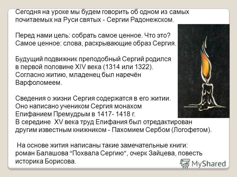 Сегодня на уроке мы будем говорить об одном из самых почитаемых на Руси святых - Сергии Радонежском. Перед нами цель: собрать самое ценное. Что это? Самое ценное: слова, раскрывающие образ Сергия. Будущий подвижник преподобный Сергий родился в первой