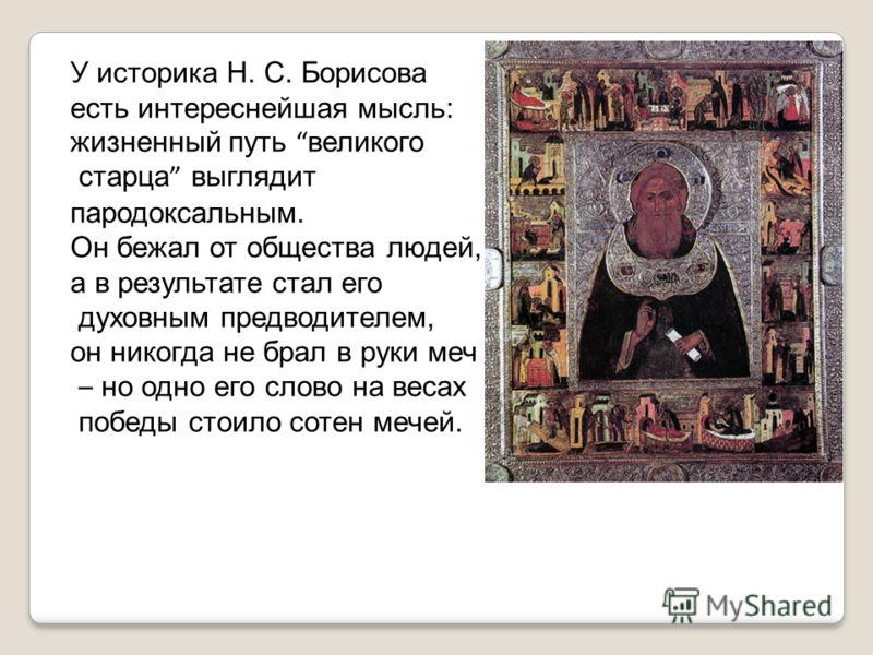 У историка Н. С. Борисова есть интереснейшая мысль: жизненный путь великого старца выглядит пародоксальным. Он бежал от общества людей, а в результате стал его духовным предводителем, он никогда не брал в руки меч – но одно его слово на весах победы