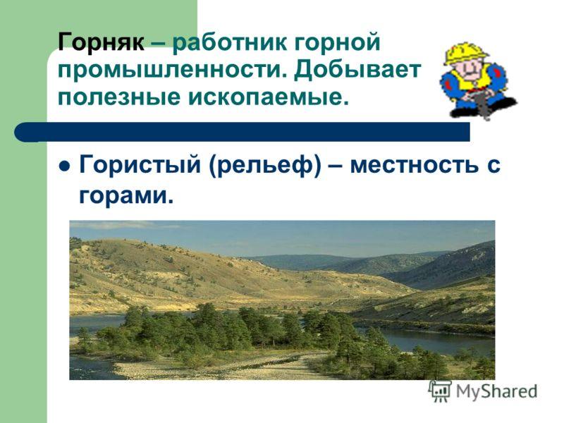 Горняк – работник горной промышленности. Добывает полезные ископаемые. Гористый (рельеф) – местность с горами.