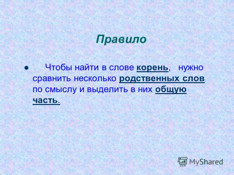 Правило Чтобы найти в слове корень, нужно сравнить несколько родственных слов по смыслу и выделить в них общую часть.корень