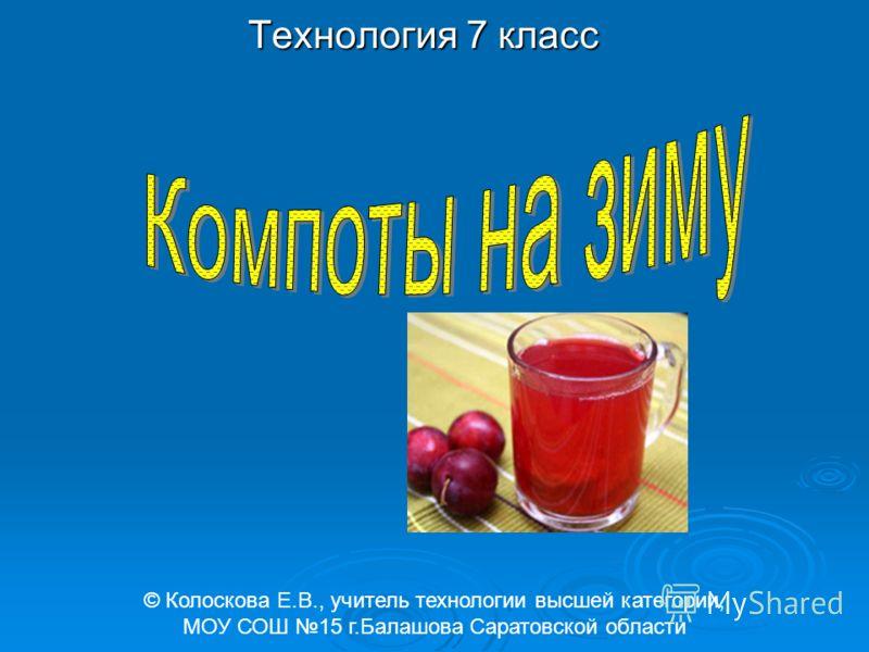 Технология 7 класс © Колоскова Е.В., учитель технологии высшей категории, МОУ СОШ 15 г.Балашова Саратовской области
