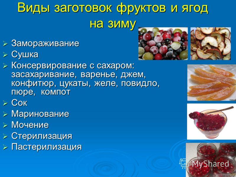 Виды заготовок фруктов и ягод на зиму Замораживание Замораживание Сушка Сушка Консервирование с сахаром: засахаривание, варенье, джем, конфитюр, цукаты, желе, повидло, пюре, компот Консервирование с сахаром: засахаривание, варенье, джем, конфитюр, цу