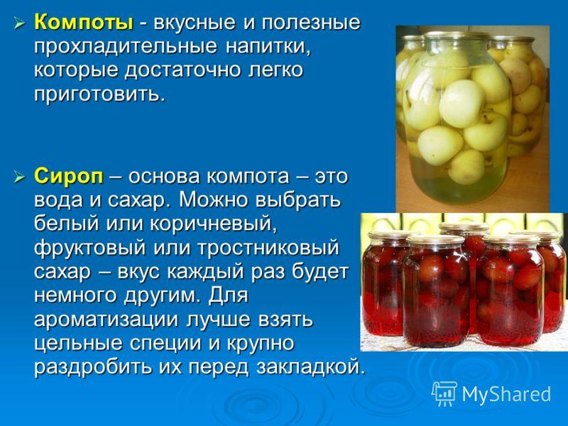Компоты - вкусные и полезные прохладительные напитки, которые достаточно легко приготовить. Компоты - вкусные и полезные прохладительные напитки, которые достаточно легко приготовить. Сироп – основа компота – это вода и сахар. Можно выбрать белый или