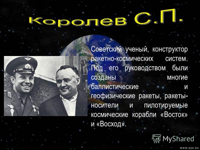 Советский ученый, конструктор ракетно-космических систем. Под его руководством были созданы многие баллистические и геофизические ракеты, ракеты- носители и пилотируемые космические корабли «Восток» и «Восход».