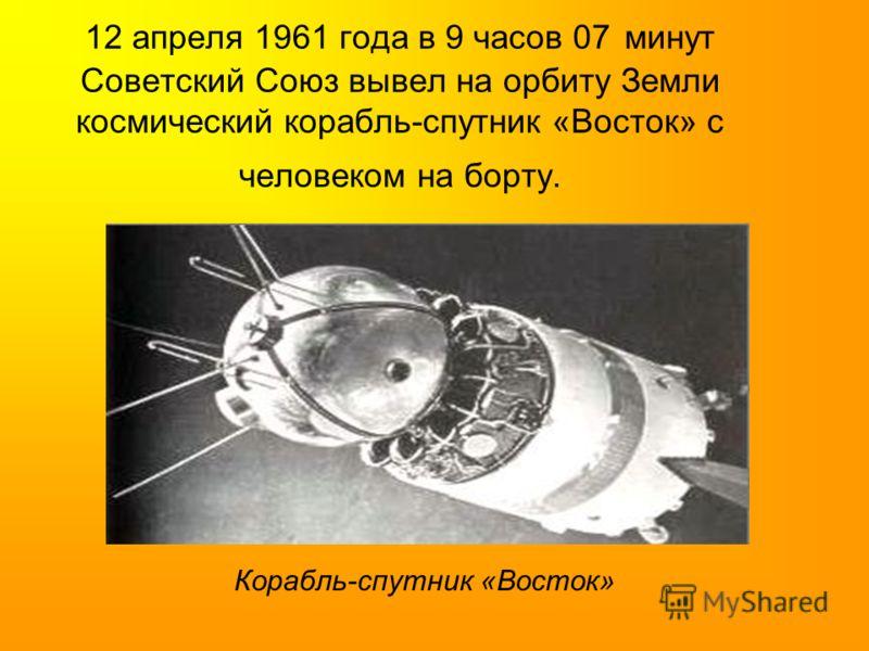 12 апреля 1961 года в 9 часов 07 минут Советский Союз вывел на орбиту Земли космический корабль-спутник «Восток» с человеком на борту. Корабль-спутник «Восток»