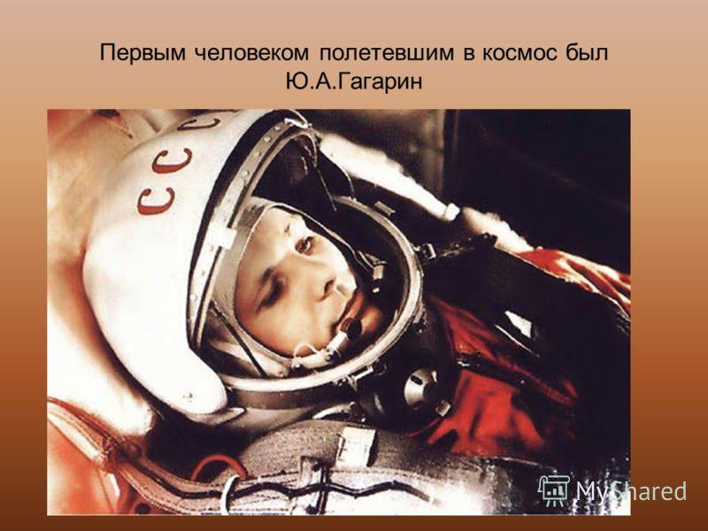Первым человеком полетевшим в космос был Ю.А.Гагарин