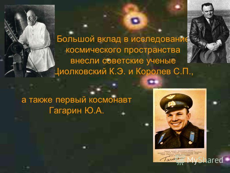 а также первый космонавт Гагарин Ю.А. Большой вклад в исследование космического пространства внесли советские ученые Циолковский К.Э. и Королев С.П.,