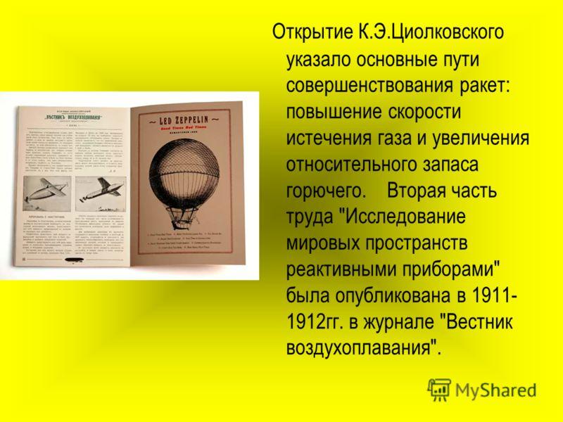 Открытие К.Э.Циолковского указало основные пути совершенствования ракет: повышение скорости истечения газа и увеличения относительного запаса горючего. Вторая часть труда