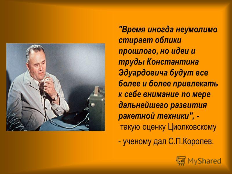 Время иногда неумолимо стирает облики прошлого, но идеи и труды Константина Эдуардовича будут все более и более привлекать к себе внимание по мере дальнейшего развития ракетной техники, - такую оценку Циолковскому - ученому дал С.П.Королев.