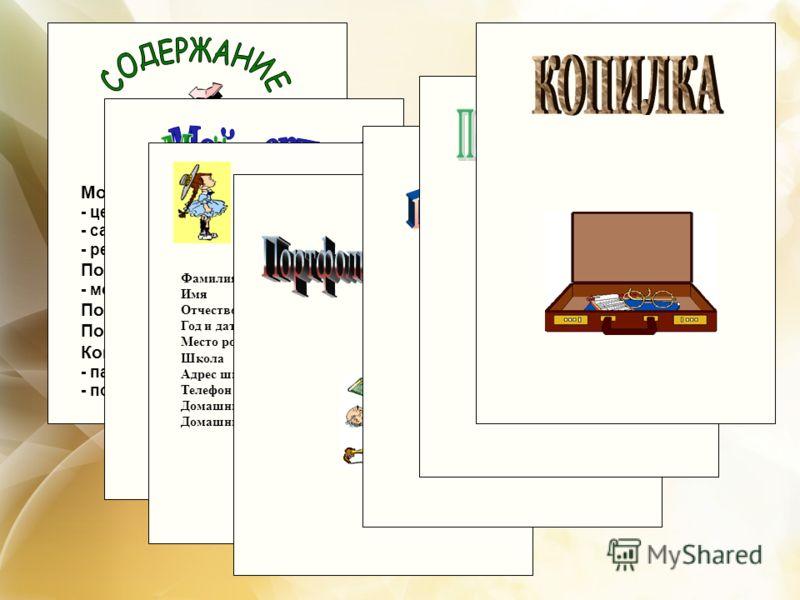 Мой портрет - цели; - самоанализ; - результаты диагностик; Портфолио документов - мои достижения Портфолио работ Портфолио отзывов Копилка - памятки; инструкции; - полезная информация ЛИЧНЫЕ ДАННЫЕ: Фамилия _____________ Имя _____________ Отчество __