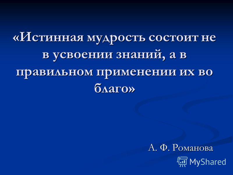 «Истинная мудрость состоит не в усвоении знаний, а в правильном применении их во благо» А. Ф. Романова