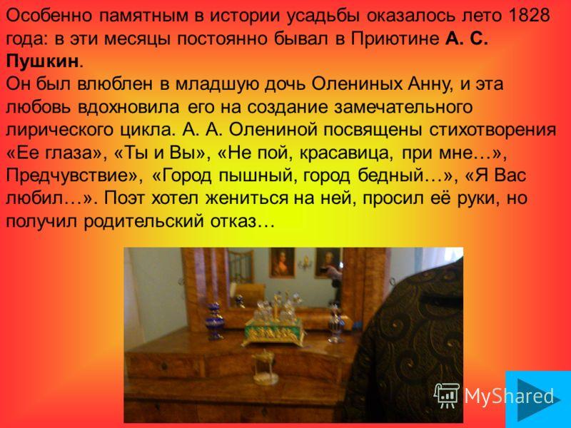 Особенно памятным в истории усадьбы оказалось лето 1828 года: в эти месяцы постоянно бывал в Приютине А. С. Пушкин. Он был влюблен в младшую дочь Олениных Анну, и эта любовь вдохновила его на создание замечательного лирического цикла. А. А. Олениной