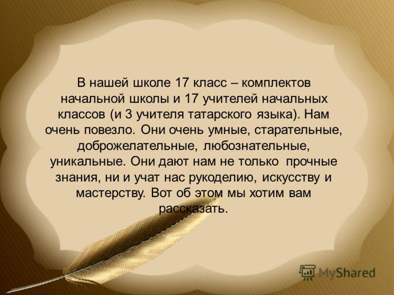 В нашей школе 17 класс – комплектов начальной школы и 17 учителей начальных классов (и 3 учителя татарского языка). Нам очень повезло. Они очень умные, старательные, доброжелательные, любознательные, уникальные. Они дают нам не только прочные знания,