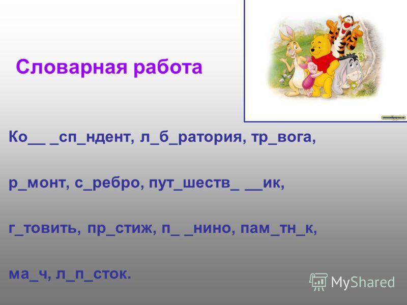 Словарная работа Ко__ _сп_ндент, л_б_ратория, тр_вога, р_монт, с_ребро, пут_шеств_ __ик, г_товить, пр_стиж, п_ _нино, пам_тн_к, ма_ч, л_п_сток.
