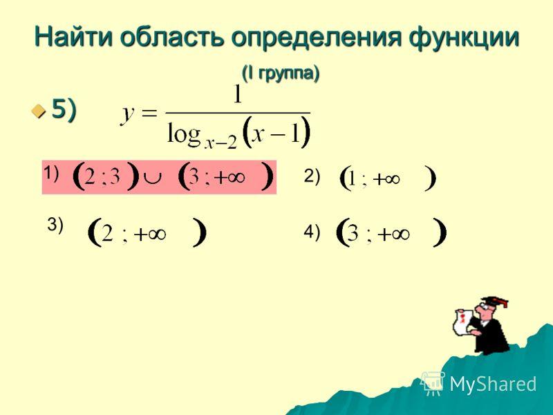 Найти область определения функции (I группа) 5) 5) 1) 2) 3) 4)