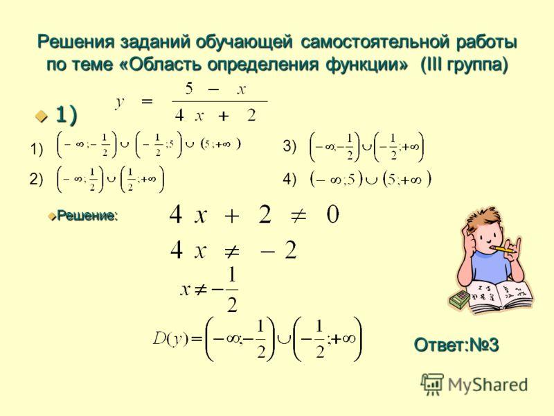 Решения заданий обучающей самостоятельной работы по теме «Область определения функции» (III группа) 1) 1) 1) 2) 3) 4) Решение: Решение: Ответ:3