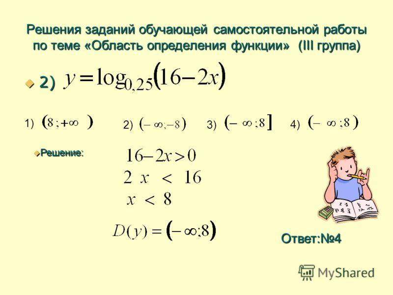 Решения заданий обучающей самостоятельной работы по теме «Область определения функции» (III группа) 2) 2) 1) 2) 3) 4) Решение: Решение: Ответ:4