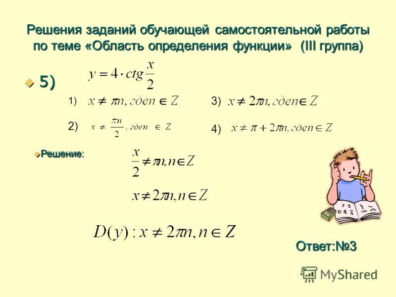 Решения заданий обучающей самостоятельной работы по теме «Область определения функции» (III группа) 5) 5) 1) 2) 3) 4) Решение: Решение: Ответ:3
