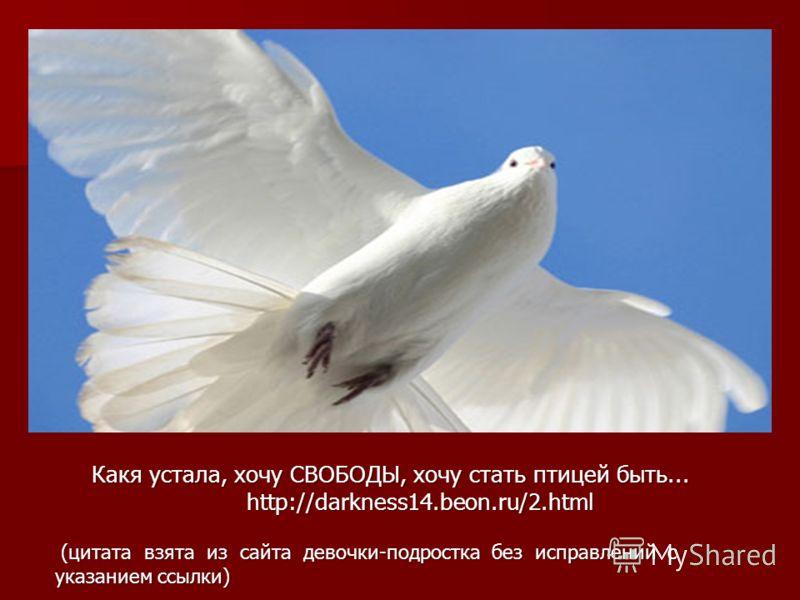 Какя устала, хочу СВОБОДЫ, хочу стать птицей быть... Какя устала, хочу СВОБОДЫ, хочу стать птицей быть... http://darkness14.beon.ru/2.html http://darkness14.beon.ru/2.html (цитата взята из сайта девочки-подростка без исправлений с указанием ссылки) (