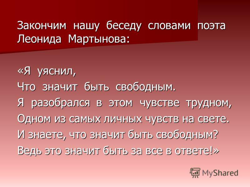Закончим нашу беседу словами поэта Леонида Мартынова: «Я уяснил, Что значит быть свободным. Я разобрался в этом чувстве трудном, Одном из самых личных чувств на свете. И знаете, что значит быть свободным? Ведь это значит быть за все в ответе!»