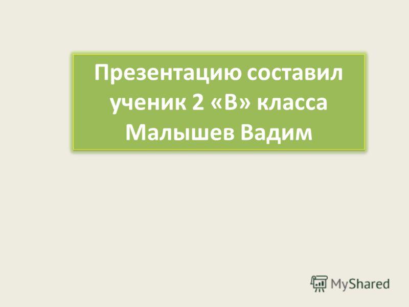 Презентацию составил ученик 2 « В » класса Малышев Вадим Презентацию составил ученик 2 « В » класса Малышев Вадим