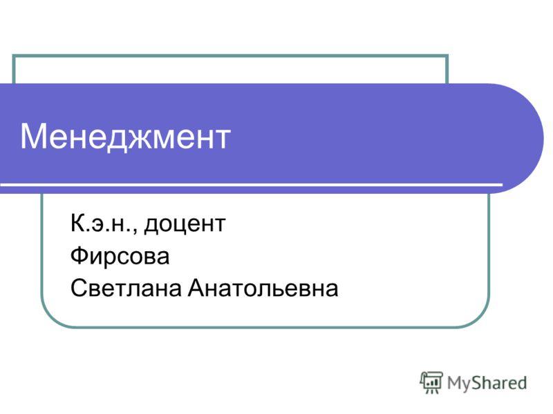 Менеджмент К.э.н., доцент Фирсова Светлана Анатольевна