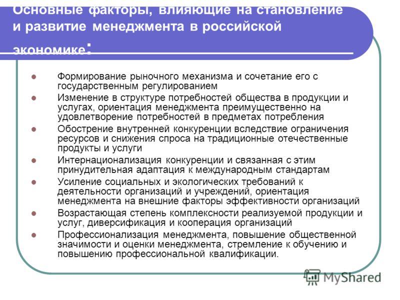 Основные факторы, влияющие на становление и развитие менеджмента в российской экономике : Формирование рыночного механизма и сочетание его с государственным регулированием Изменение в структуре потребностей общества в продукции и услугах, ориентация