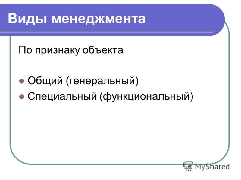 Виды менеджмента По признаку объекта Общий (генеральный) Специальный (функциональный)