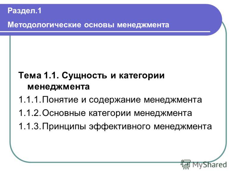 Раздел.1 Методологические основы менеджмента Тема 1.1. Сущность и категории менеджмента 1.1.1.Понятие и содержание менеджмента 1.1.2.Основные категории менеджмента 1.1.3.Принципы эффективного менеджмента