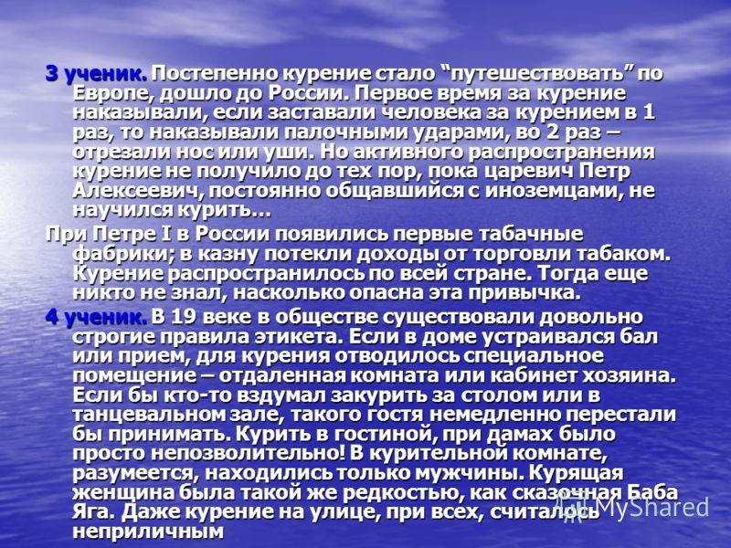 3 ученик. Постепенно курение стало путешествовать по Европе, дошло до России. Первое время за курение наказывали, если заставали человека за курением в 1 раз, то наказывали палочными ударами, во 2 раз – отрезали нос или уши. Но активного распростране