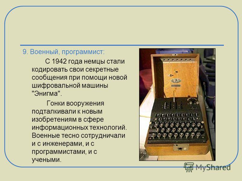 9. Военный, программист: С 1942 года немцы стали кодировать свои секретные сообщения при помощи новой шифровальной машины
