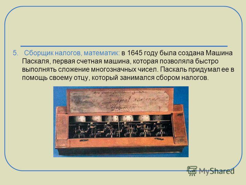 5. Сборщик налогов, математик: в 1645 году была создана Машина Паскаля, первая счетная машина, которая позволяла быстро выполнять сложение многозначных чисел. Паскаль придумал ее в помощь своему отцу, который занимался сбором налогов.