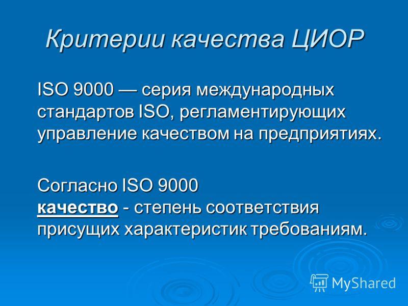 Критерии качества ЦИОР ISO 9000 серия международных стандартов ISO, регламентирующих управление качеством на предприятиях. Cогласно ISO 9000 качество - степень соответствия присущих характеристик требованиям.