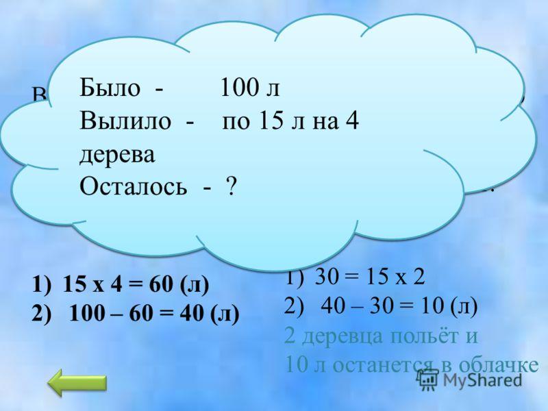 Если за один добрый поступок облачко пополнилось на 25 литров воды. Тогда сколько оно получит, если совершит 4 добрых поступка? 25 х 4 = 100 (л)