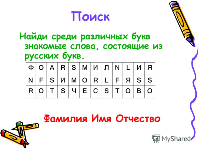 Поиск Найди среди различных букв знакомые слова, состоящие из русских букв. ФОАRSМИЛNLИЯ NFSИМОRLFЯSS RОТSЧЕСSТОВО Фамилия Имя Отчество