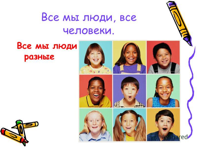 Все мы люди, все человеки. Все мы люди разные