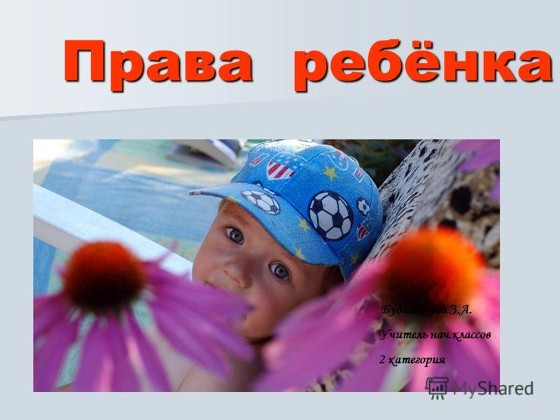 Права ребёнка Буделенкова З.А. Учитель нач.классов 2 категория