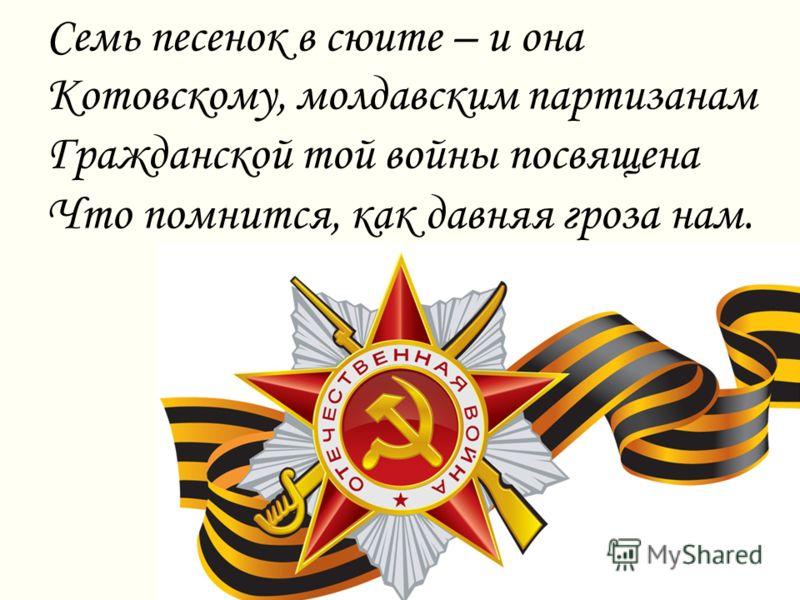 Семь песенок в сюите – и она Котовскому, молдавским партизанам Гражданской той войны посвящена Что помнится, как давняя гроза нам.