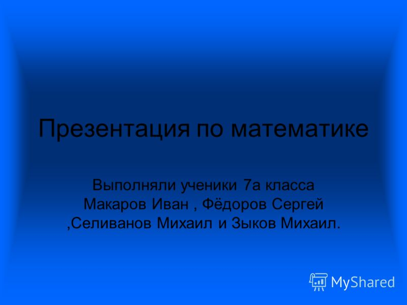 Презентация по математике Выполняли ученики 7а класса Макаров Иван, Фёдоров Сергей,Селиванов Михаил и Зыков Михаил.